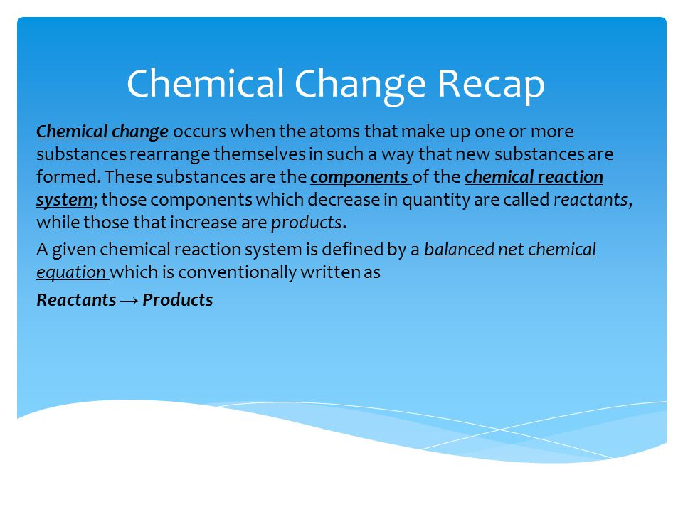 Chemical Change Recap Chemical change occurs when the atoms that make up one or more substances rearrange themselves in such a way that new substances are formed.