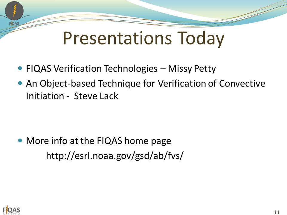 Presentations Today FIQAS Verification Technologies – Missy Petty An Object-based Technique for Verification of Convective Initiation - Steve Lack More info at the FIQAS home page http://esrl.noaa.gov/gsd/ab/fvs/ 11