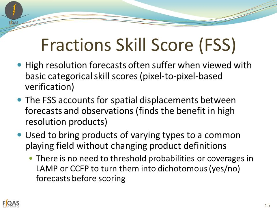 Fractions Skill Score (FSS) High resolution forecasts often suffer when viewed with basic categorical skill scores (pixel-to-pixel-based verification) The FSS accounts for spatial displacements between forecasts and observations (finds the benefit in high resolution products) Used to bring products of varying types to a common playing field without changing product definitions There is no need to threshold probabilities or coverages in LAMP or CCFP to turn them into dichotomous (yes/no) forecasts before scoring 15