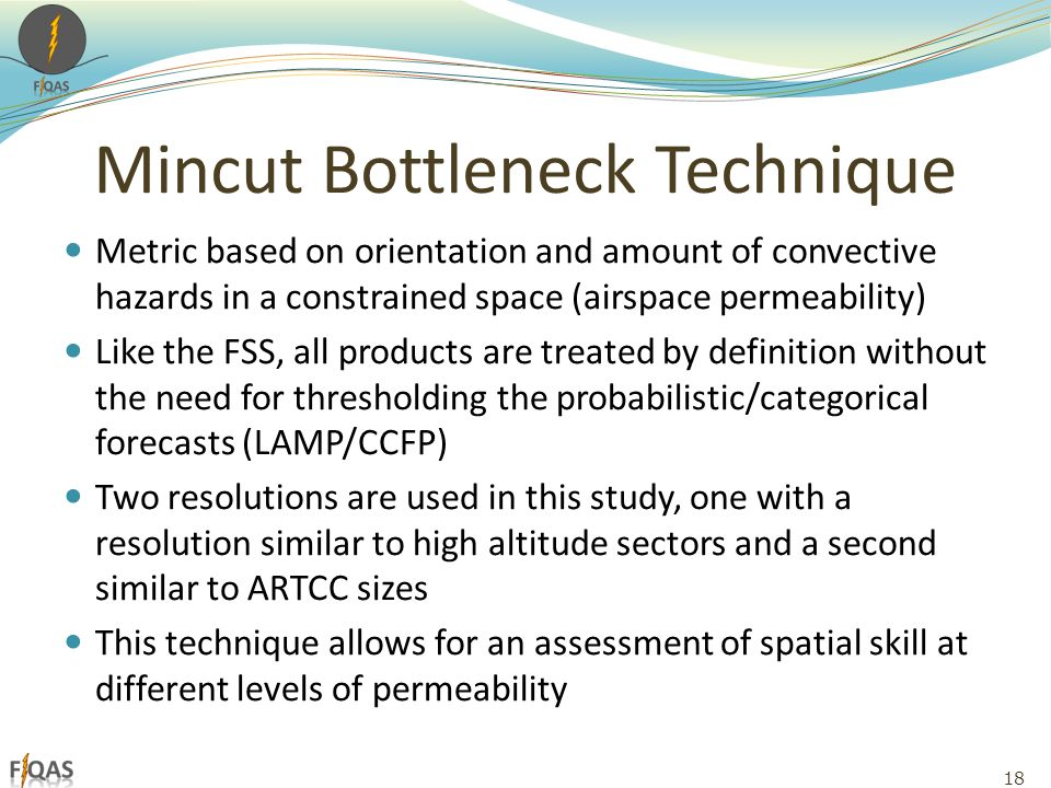 Mincut Bottleneck Technique Metric based on orientation and amount of convective hazards in a constrained space (airspace permeability) Like the FSS, all products are treated by definition without the need for thresholding the probabilistic/categorical forecasts (LAMP/CCFP) Two resolutions are used in this study, one with a resolution similar to high altitude sectors and a second similar to ARTCC sizes This technique allows for an assessment of spatial skill at different levels of permeability 18