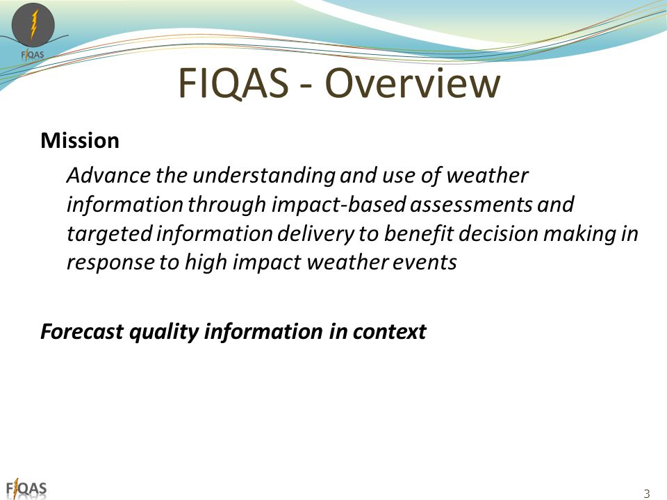 FIQAS - Overview Mission Advance the understanding and use of weather information through impact-based assessments and targeted information delivery to benefit decision making in response to high impact weather events Forecast quality information in context 3