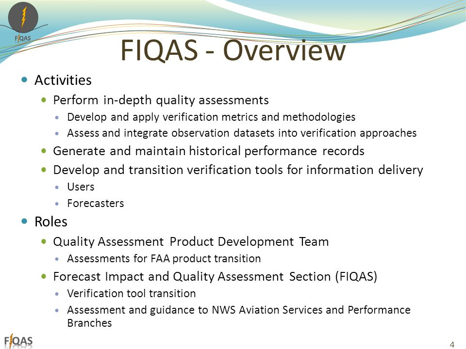 FIQAS - Overview Activities Perform in-depth quality assessments Develop and apply verification metrics and methodologies Assess and integrate observation datasets into verification approaches Generate and maintain historical performance records Develop and transition verification tools for information delivery Users Forecasters Roles Quality Assessment Product Development Team Assessments for FAA product transition Forecast Impact and Quality Assessment Section (FIQAS) Verification tool transition Assessment and guidance to NWS Aviation Services and Performance Branches 4