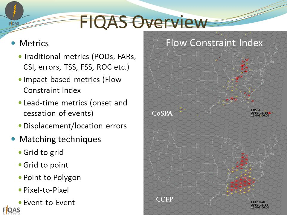 FIQAS Overview Metrics Traditional metrics (PODs, FARs, CSI, errors, TSS, FSS, ROC etc.) Impact-based metrics (Flow Constraint Index Lead-time metrics (onset and cessation of events) Displacement/location errors Matching techniques Grid to grid Grid to point Point to Polygon Pixel-to-Pixel Event-to-Event 8 CCFP CoSPA Flow Constraint Index