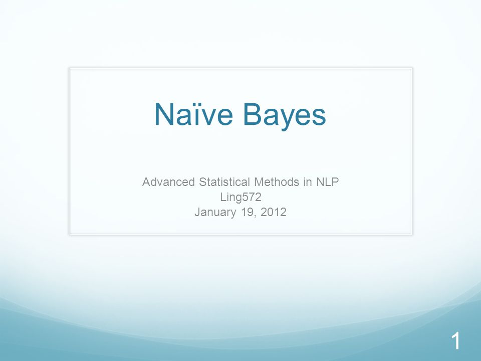 Naïve Bayes Advanced Statistical Methods in NLP Ling572 January 19, 2012 1