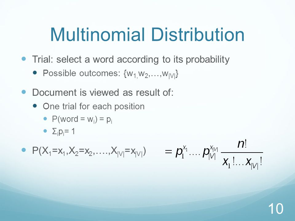 Multinomial Distribution Trial: select a word according to its probability Possible outcomes: {w 1, w 2,…,w |V| } Document is viewed as result of: One trial for each position P(word = w i ) = p i Σ i p i = 1 P(X 1 =x 1,X 2 =x 2,….,X |V| =x |V| ) 10