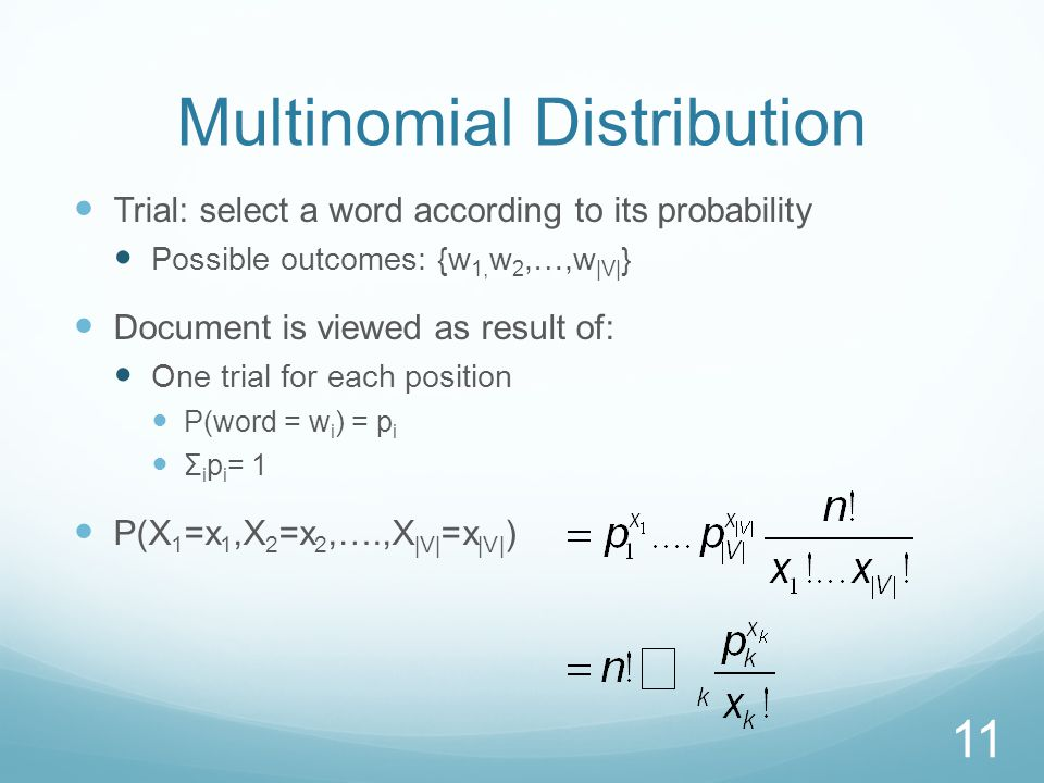 Multinomial Distribution Trial: select a word according to its probability Possible outcomes: {w 1, w 2,…,w |V| } Document is viewed as result of: One trial for each position P(word = w i ) = p i Σ i p i = 1 P(X 1 =x 1,X 2 =x 2,….,X |V| =x |V| ) 11