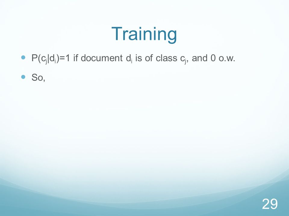 Training P(c j |d i )=1 if document d i is of class c j, and 0 o.w. So, 29