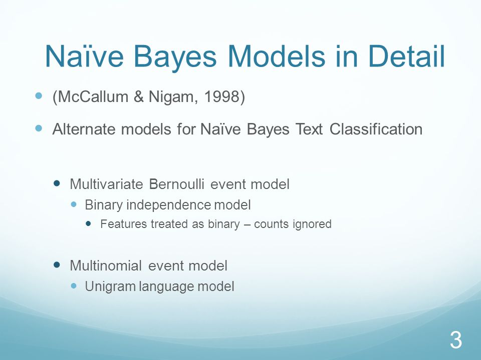 Naïve Bayes Models in Detail (McCallum & Nigam, 1998) Alternate models for Naïve Bayes Text Classification Multivariate Bernoulli event model Binary independence model Features treated as binary – counts ignored Multinomial event model Unigram language model 3