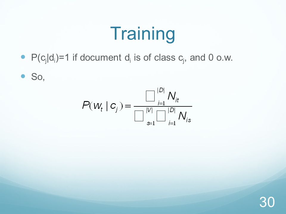 Training P(c j |d i )=1 if document d i is of class c j, and 0 o.w. So, 30