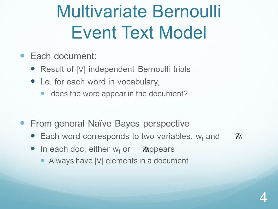 Multivariate Bernoulli Event Text Model Each document: Result of |V| independent Bernoulli trials I.e.