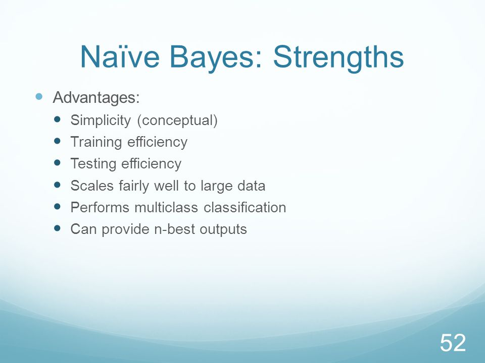 Naïve Bayes: Strengths Advantages: Simplicity (conceptual) Training efficiency Testing efficiency Scales fairly well to large data Performs multiclass classification Can provide n-best outputs 52