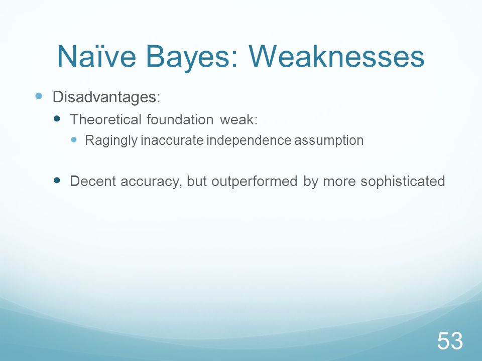 Naïve Bayes: Weaknesses Disadvantages: Theoretical foundation weak: Ragingly inaccurate independence assumption Decent accuracy, but outperformed by more sophisticated 53