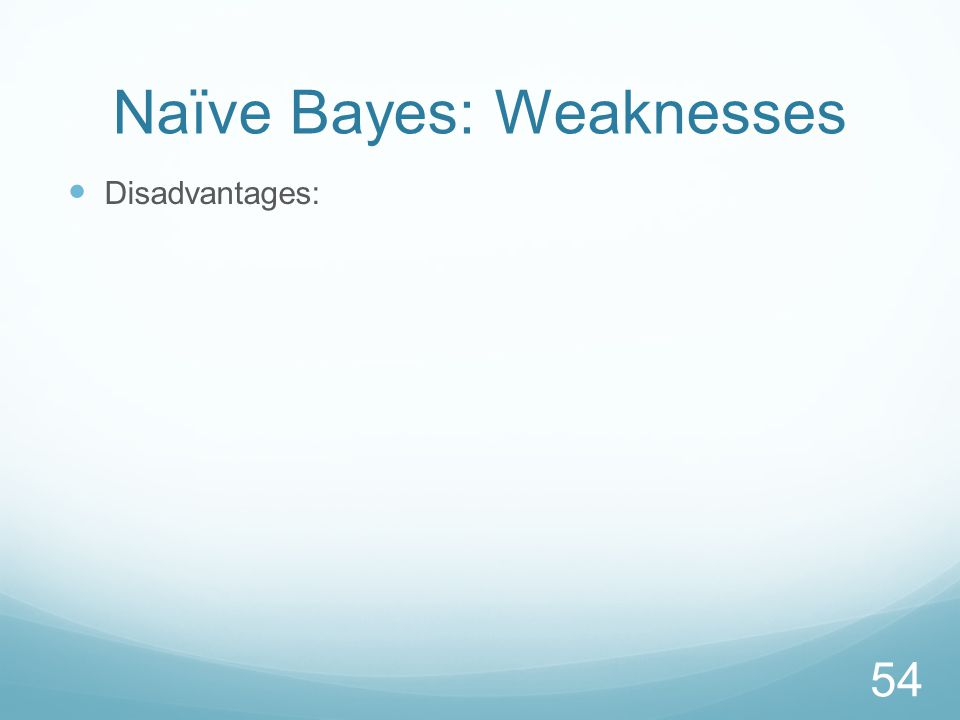 Naïve Bayes: Weaknesses Disadvantages: 54