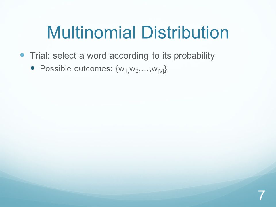 Multinomial Distribution Trial: select a word according to its probability Possible outcomes: {w 1, w 2,…,w |V| } 7