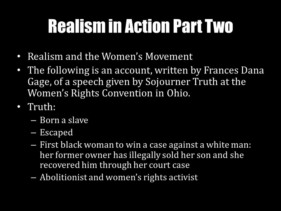 Realism in Action Part Two Realism and the Women's Movement The following is an account, written by Frances Dana Gage, of a speech given by Sojourner Truth at the Women's Rights Convention in Ohio.