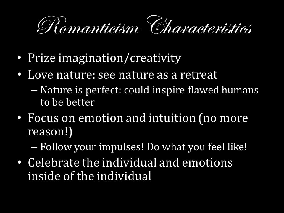 Romanticism Characteristics Prize imagination/creativity Love nature: see nature as a retreat – Nature is perfect: could inspire flawed humans to be better Focus on emotion and intuition (no more reason!) – Follow your impulses.