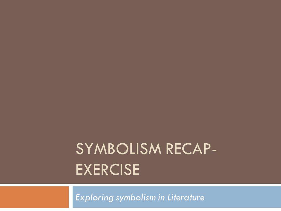 SYMBOLISM RECAP- EXERCISE Exploring symbolism in Literature