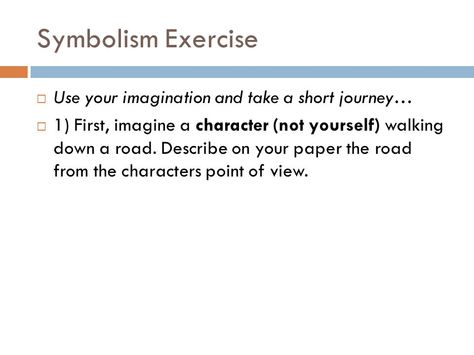 Symbolism Exercise  Use your imagination and take a short journey…  1) First, imagine a character (not yourself) walking down a road.