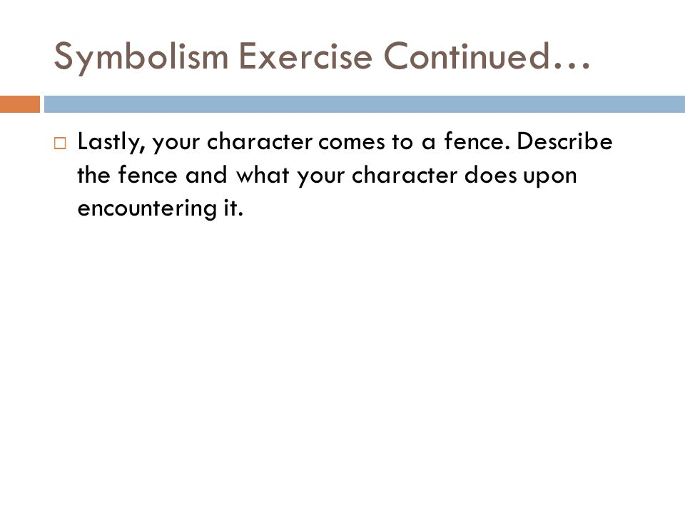 Symbolism Exercise Continued…  Lastly, your character comes to a fence.