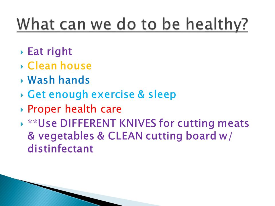  Eat right  Clean house  Wash hands  Get enough exercise & sleep  Proper health care  **Use DIFFERENT KNIVES for cutting meats & vegetables & CLEAN cutting board w/ distinfectant