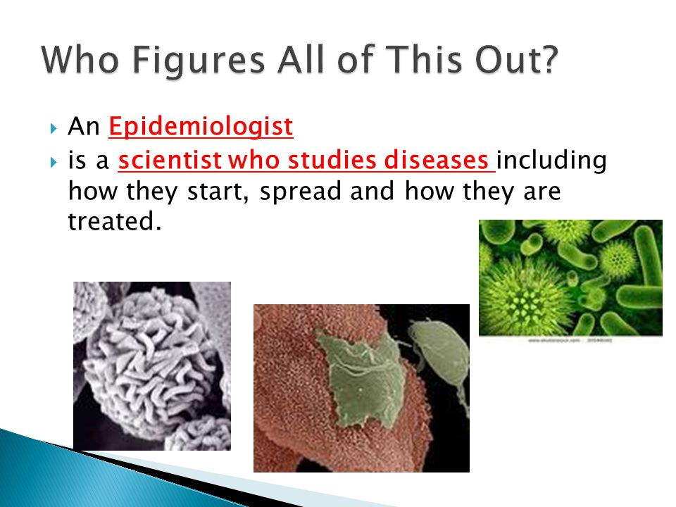 An Epidemiologist  is a scientist who studies diseases including how they start, spread and how they are treated.