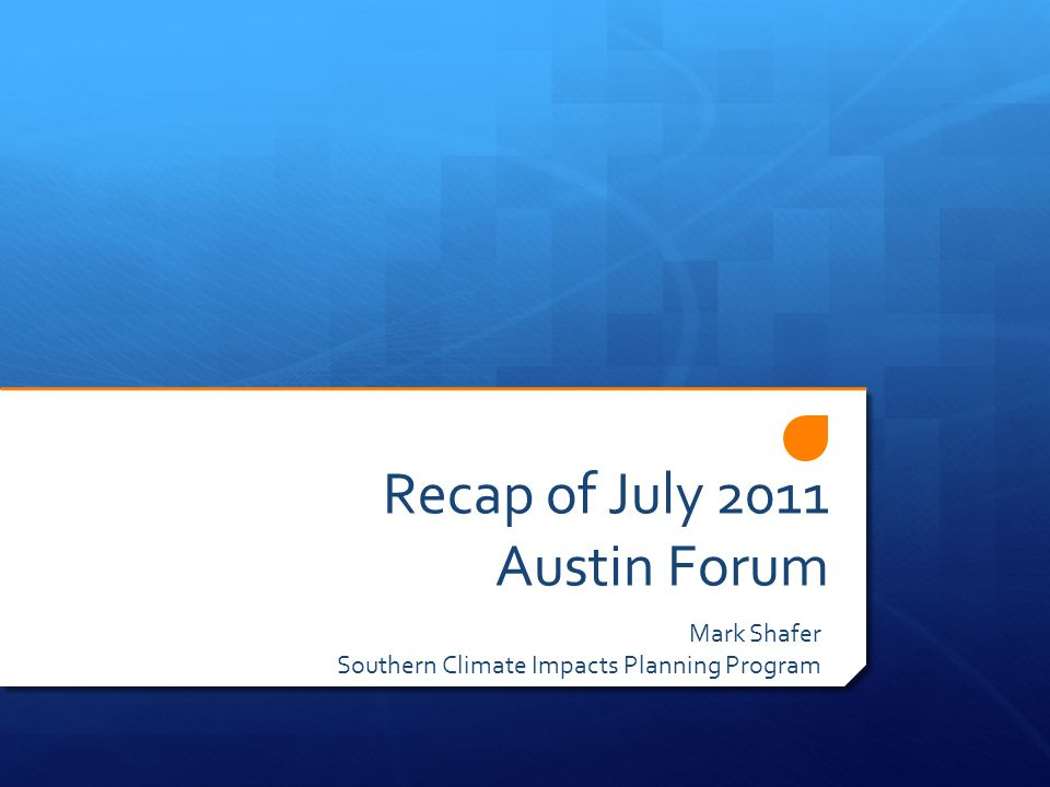 Recap of July 2011 Austin Forum Mark Shafer Southern Climate Impacts Planning Program