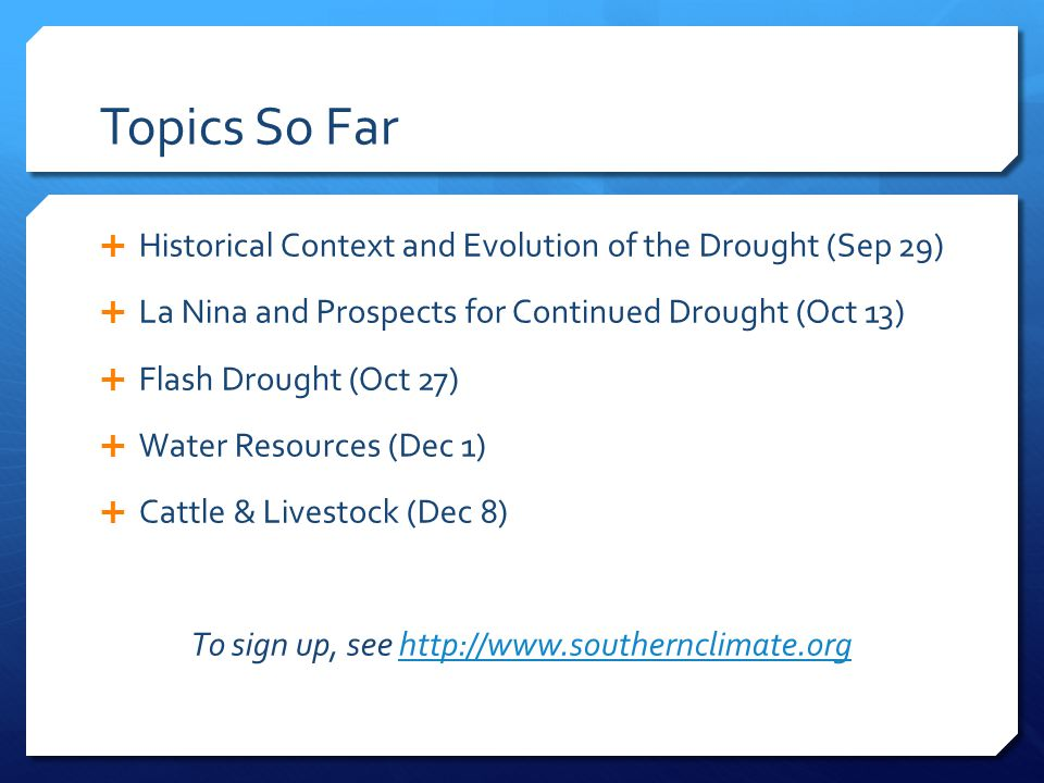 Topics So Far  Historical Context and Evolution of the Drought (Sep 29)  La Nina and Prospects for Continued Drought (Oct 13)  Flash Drought (Oct 27)  Water Resources (Dec 1)  Cattle & Livestock (Dec 8) To sign up, see http://www.southernclimate.orghttp://www.southernclimate.org