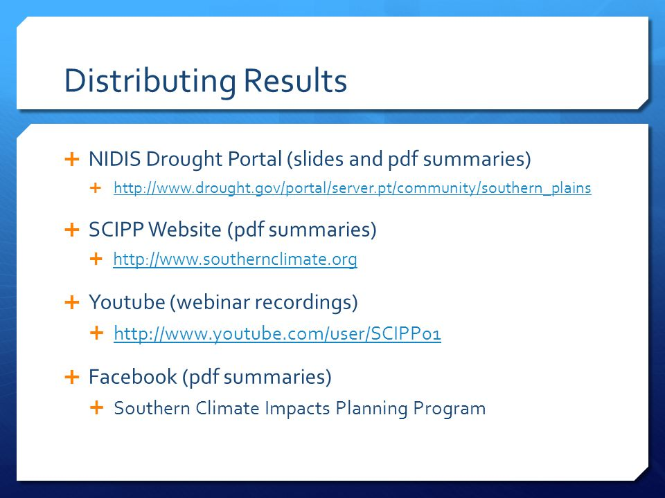 Distributing Results  NIDIS Drought Portal (slides and pdf summaries)  http://www.drought.gov/portal/server.pt/community/southern_plains http://www.drought.gov/portal/server.pt/community/southern_plains  SCIPP Website (pdf summaries)  http://www.southernclimate.org http://www.southernclimate.org  Youtube (webinar recordings)  http://www.youtube.com/user/SCIPP01 http://www.youtube.com/user/SCIPP01  Facebook (pdf summaries)  Southern Climate Impacts Planning Program