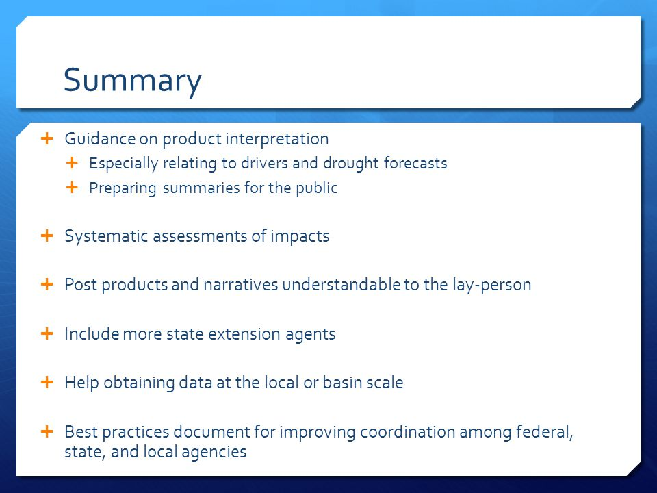 Summary  Guidance on product interpretation  Especially relating to drivers and drought forecasts  Preparing summaries for the public  Systematic assessments of impacts  Post products and narratives understandable to the lay-person  Include more state extension agents  Help obtaining data at the local or basin scale  Best practices document for improving coordination among federal, state, and local agencies