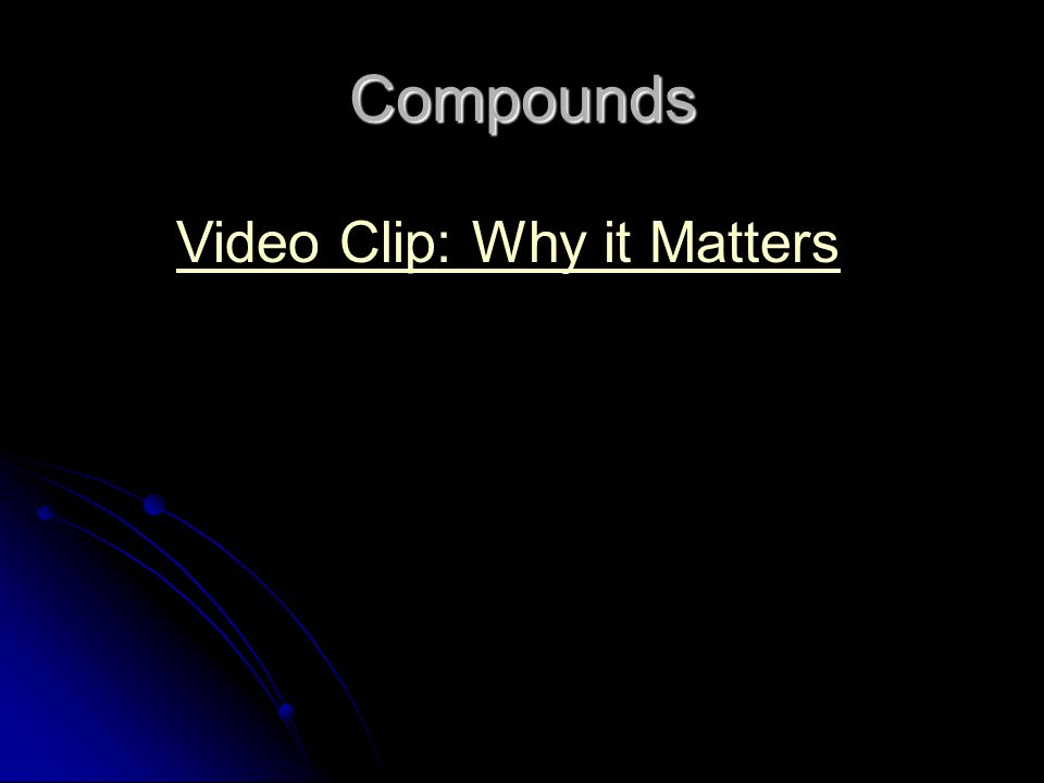 Compounds Video Clip: Why it Matters