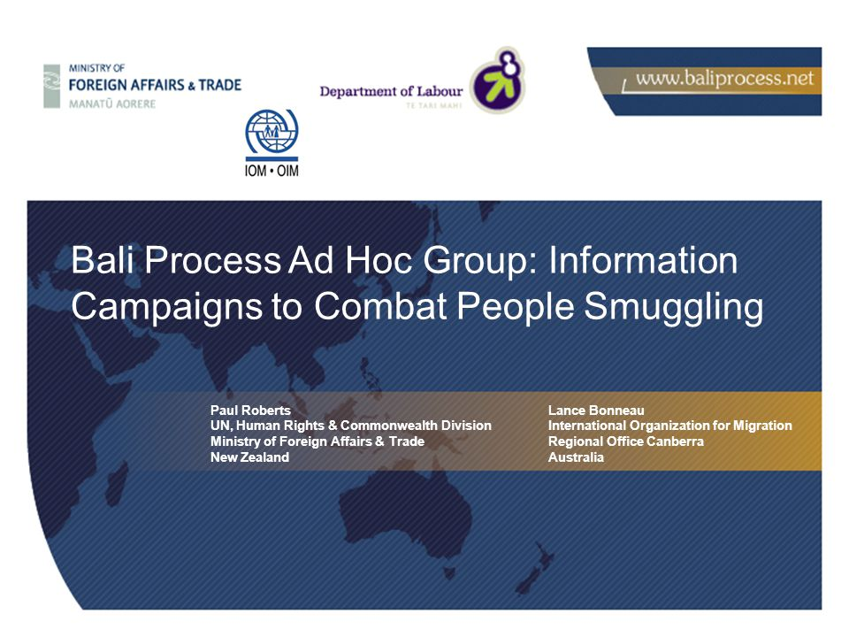 Paul Roberts UN, Human Rights & Commonwealth Division Ministry of Foreign Affairs & Trade New Zealand Bali Process Ad Hoc Group: Information Campaigns to Combat People Smuggling Lance Bonneau International Organization for Migration Regional Office Canberra Australia