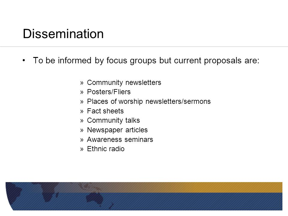 Dissemination To be informed by focus groups but current proposals are: »Community newsletters »Posters/Fliers »Places of worship newsletters/sermons »Fact sheets »Community talks »Newspaper articles »Awareness seminars »Ethnic radio