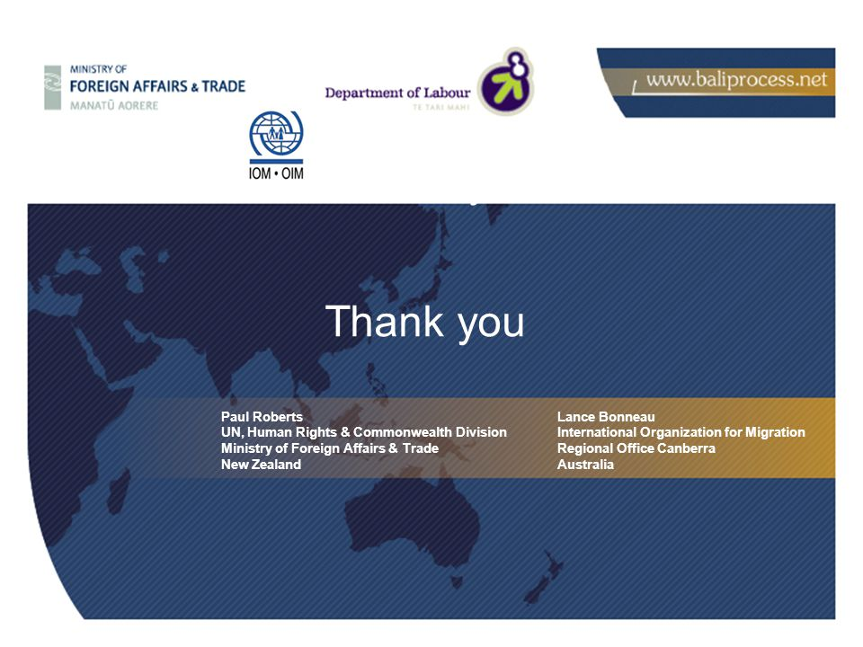 Thank you Paul Roberts UN, Human Rights & Commonwealth Division Ministry of Foreign Affairs & Trade New Zealand Thank you Lance Bonneau International Organization for Migration Regional Office Canberra Australia