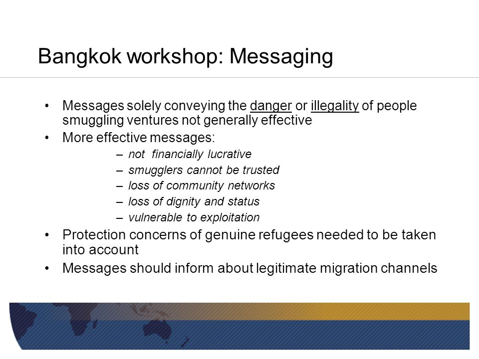 Bangkok workshop: Key findings Begun work on strategy pre-Bangkok Post-Bangkok we realised: »Vital to test messaging »Messages from Diaspora can be very influential »Danger/illegality messages don't really work »Timing of messaging important
