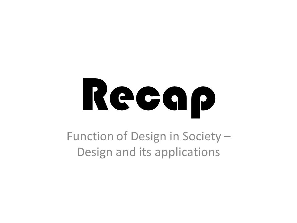 Recap Function of Design in Society – Design and its applications