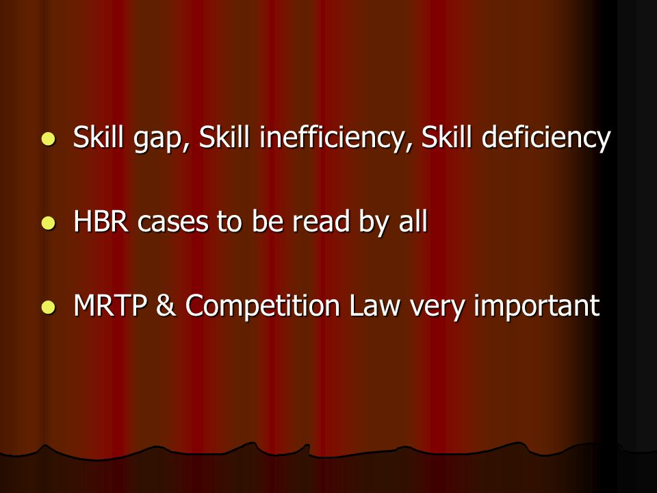 Skill gap, Skill inefficiency, Skill deficiency Skill gap, Skill inefficiency, Skill deficiency HBR cases to be read by all HBR cases to be read by all MRTP & Competition Law very important MRTP & Competition Law very important