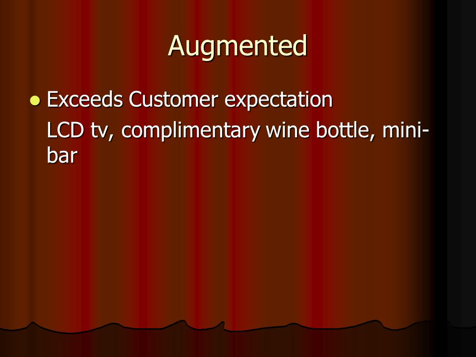 Augmented Exceeds Customer expectation Exceeds Customer expectation LCD tv, complimentary wine bottle, mini- bar