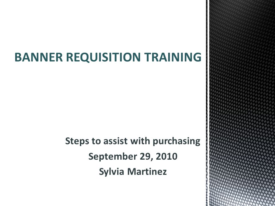 Steps to assist with purchasing September 29, 2010 Sylvia Martinez BANNER REQUISITION TRAINING