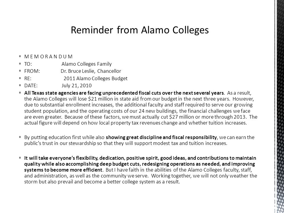 M E M O R A N D U M  TO: Alamo Colleges Family  FROM: Dr. Bruce Leslie, Chancellor  RE: 2011 Alamo Colleges Budget  DATE: July 21, 2010  All Te