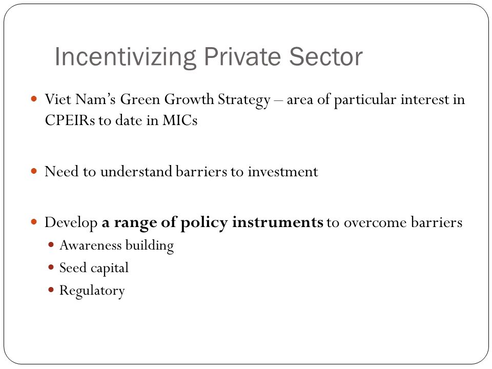 Incentivizing Private Sector Viet Nam's Green Growth Strategy – area of particular interest in CPEIRs to date in MICs Need to understand barriers to investment Develop a range of policy instruments to overcome barriers Awareness building Seed capital Regulatory