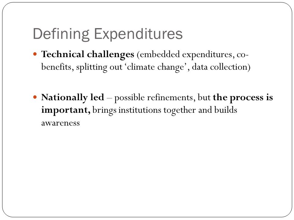 Defining Expenditures Technical challenges (embedded expenditures, co- benefits, splitting out 'climate change', data collection) Nationally led – possible refinements, but the process is important, brings institutions together and builds awareness