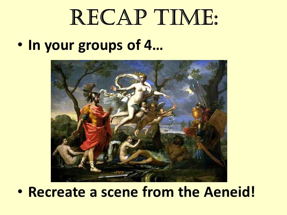 Recap time: In your groups of 4… Recreate a scene from the Aeneid!