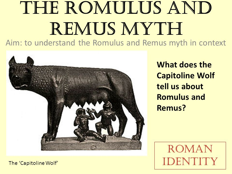 The Romulus and Remus Myth Aim: to understand the Romulus and Remus myth in context What does the Capitoline Wolf tell us about Romulus and Remus.