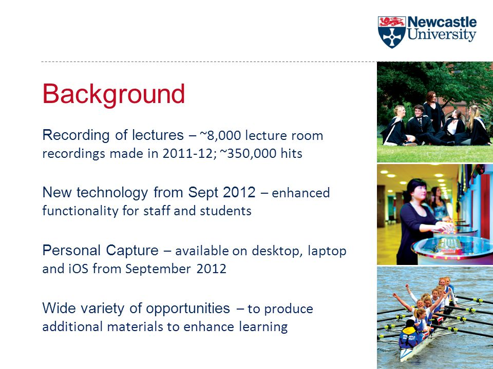 Background Recording of lectures – ~8,000 lecture room recordings made in 2011-12; ~350,000 hits New technology from Sept 2012 – enhanced functionality for staff and students Personal Capture – available on desktop, laptop and iOS from September 2012 Wide variety of opportunities – to produce additional materials to enhance learning