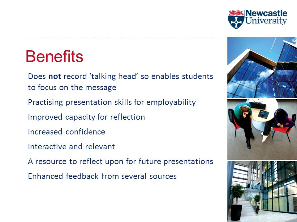 Benefits Does not record 'talking head' so enables students to focus on the message Practising presentation skills for employability Improved capacity for reflection Increased confidence Interactive and relevant A resource to reflect upon for future presentations Enhanced feedback from several sources