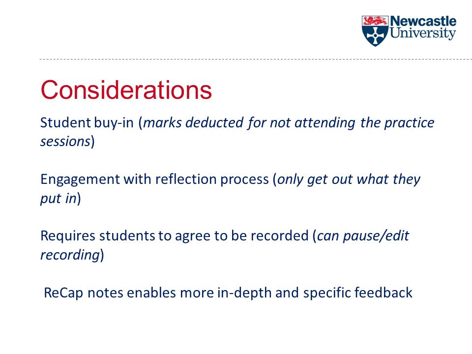 Considerations Student buy-in (marks deducted for not attending the practice sessions) Engagement with reflection process (only get out what they put in) Requires students to agree to be recorded (can pause/edit recording) ReCap notes enables more in-depth and specific feedback