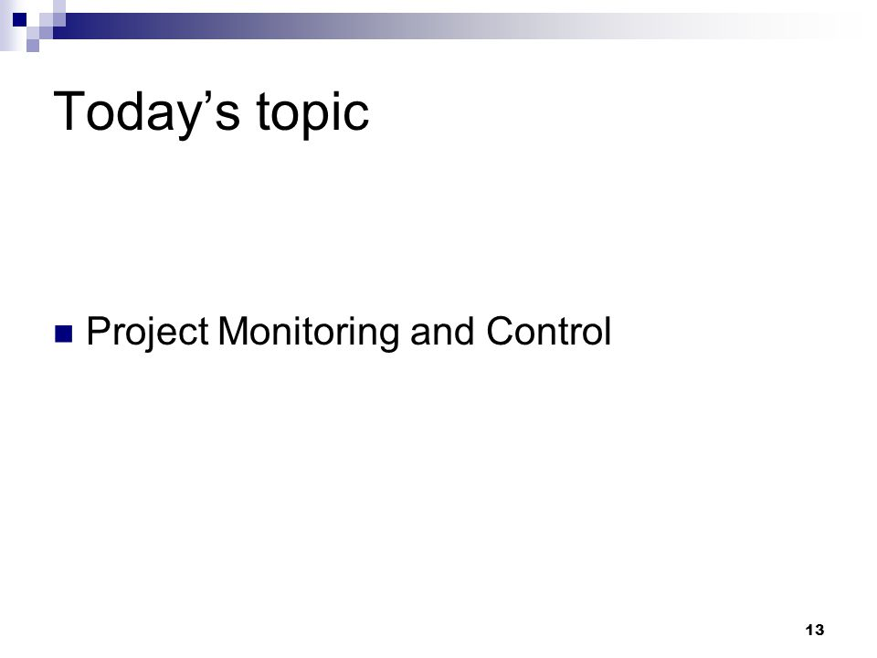 Today's topic Project Monitoring and Control 13