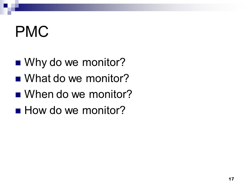 PMC Why do we monitor? What do we monitor? When do we monitor? How do we monitor? 17