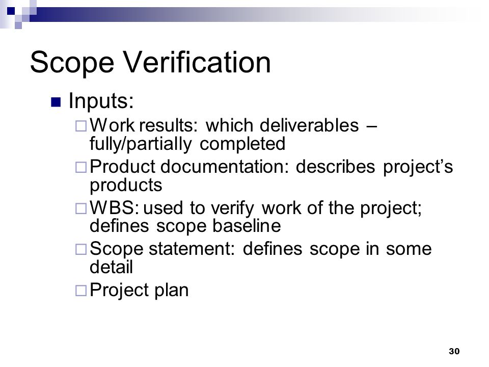 Scope Verification Inputs:  Work results: which deliverables – fully/partially completed  Product documentation: describes project's products  WBS: