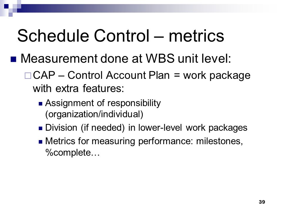 Schedule Control – metrics Measurement done at WBS unit level:  CAP – Control Account Plan = work package with extra features: Assignment of responsi